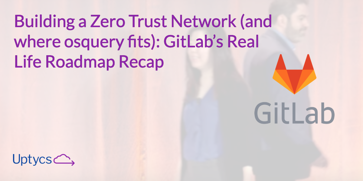 Building a Zero Trust Network (and where osquery fits) - GitLab's Real Life Roadmap Recap